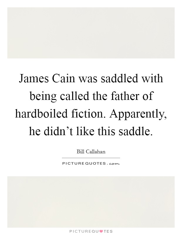 James Cain was saddled with being called the father of hardboiled fiction. Apparently, he didn't like this saddle Picture Quote #1