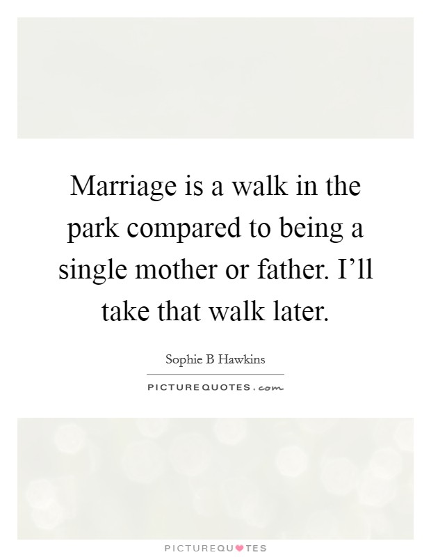 Marriage is a walk in the park compared to being a single mother or father. I'll take that walk later Picture Quote #1