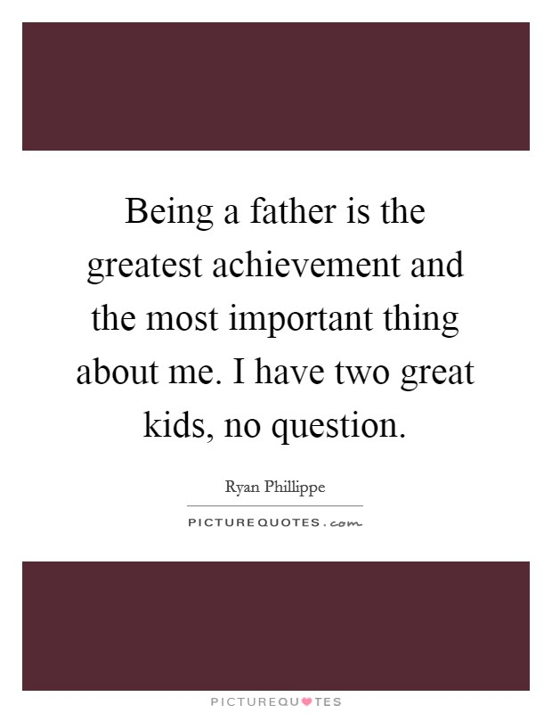 Being a father is the greatest achievement and the most important thing about me. I have two great kids, no question Picture Quote #1