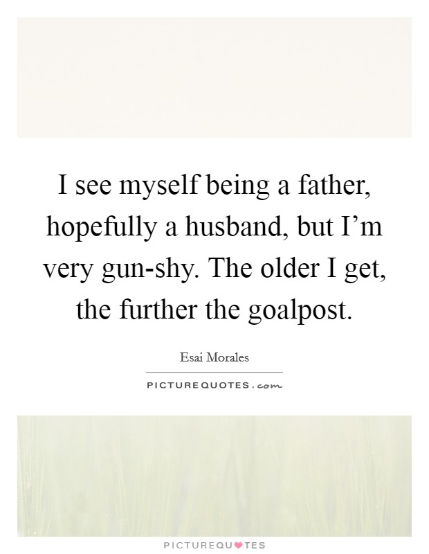 I see myself being a father, hopefully a husband, but I'm very gun-shy. The older I get, the further the goalpost Picture Quote #1