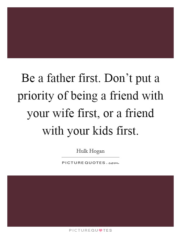 Be a father first. Don't put a priority of being a friend with your wife first, or a friend with your kids first Picture Quote #1