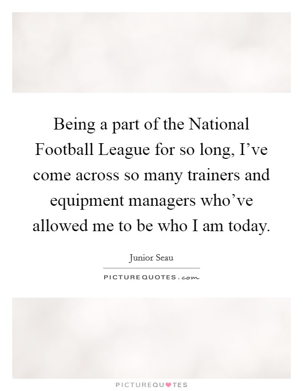 Being a part of the National Football League for so long, I've come across so many trainers and equipment managers who've allowed me to be who I am today Picture Quote #1