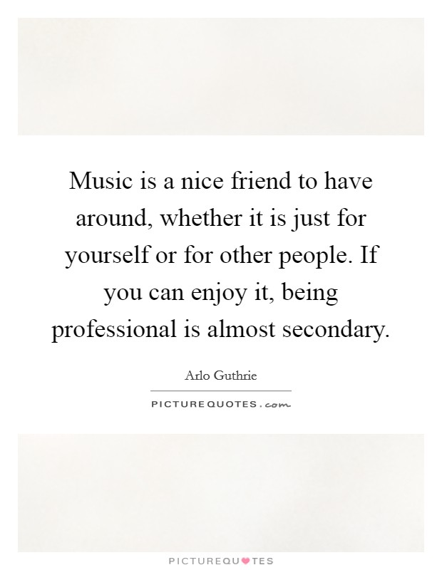 Music is a nice friend to have around, whether it is just for yourself or for other people. If you can enjoy it, being professional is almost secondary. Picture Quote #1