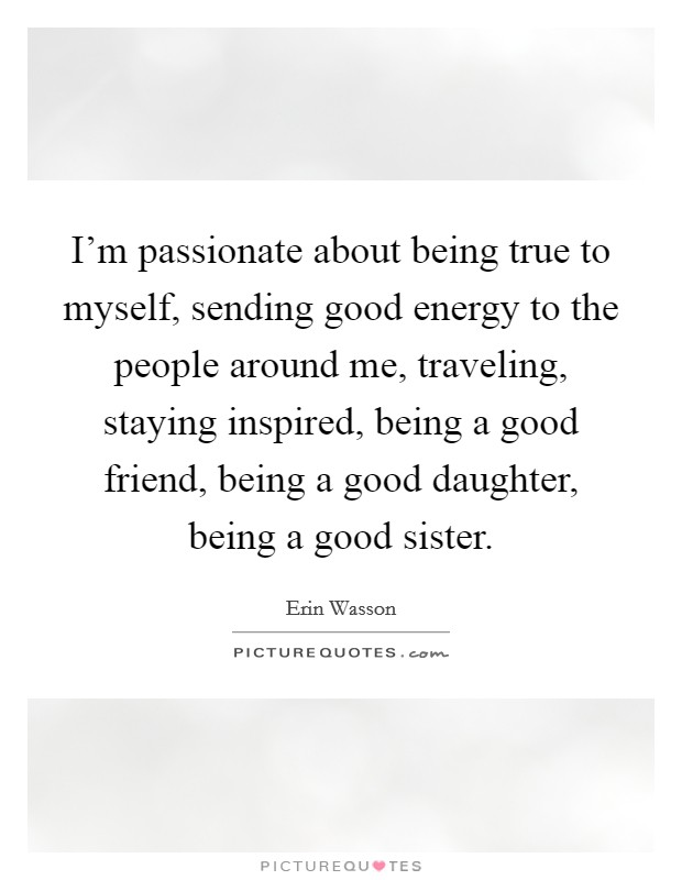 I'm passionate about being true to myself, sending good energy to the people around me, traveling, staying inspired, being a good friend, being a good daughter, being a good sister Picture Quote #1