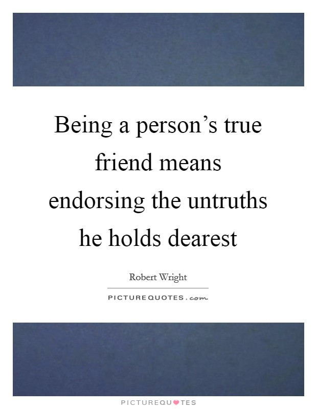 Being a person's true friend means endorsing the untruths he holds dearest Picture Quote #1