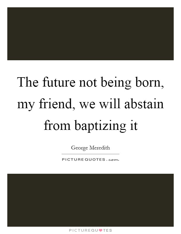 The future not being born, my friend, we will abstain from baptizing it Picture Quote #1