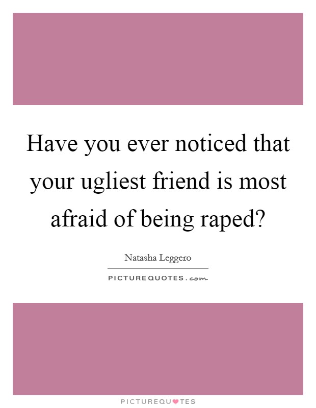 Have you ever noticed that your ugliest friend is most afraid of being raped? Picture Quote #1