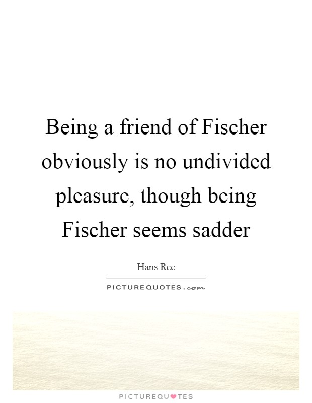 Being a friend of Fischer obviously is no undivided pleasure, though being Fischer seems sadder Picture Quote #1