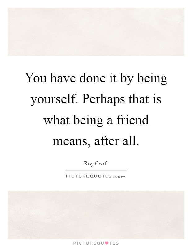 You have done it by being yourself. Perhaps that is what being a friend means, after all Picture Quote #1