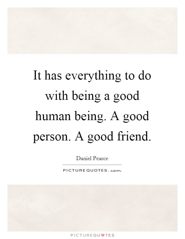It has everything to do with being a good human being. A good person. A good friend Picture Quote #1
