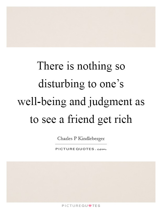 There is nothing so disturbing to one's well-being and judgment as to see a friend get rich Picture Quote #1
