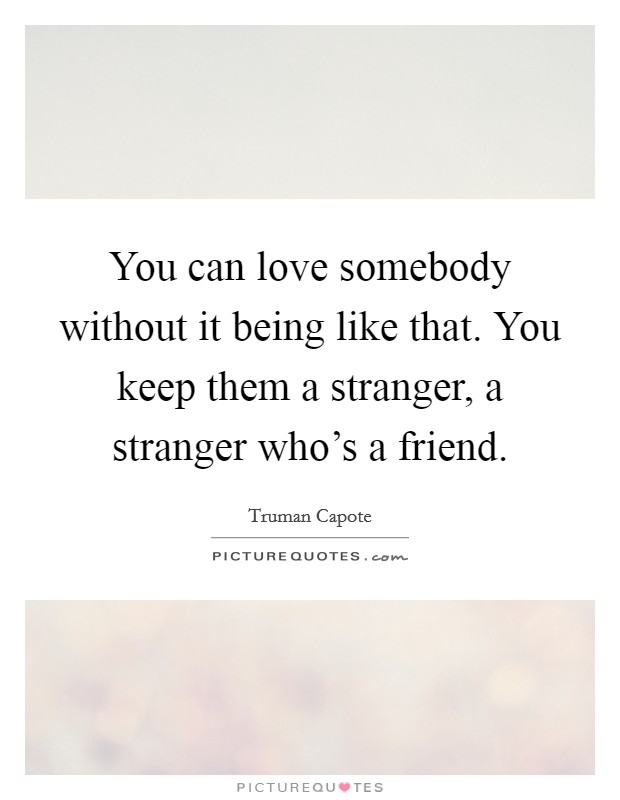 You can love somebody without it being like that. You keep them a stranger, a stranger who's a friend Picture Quote #1