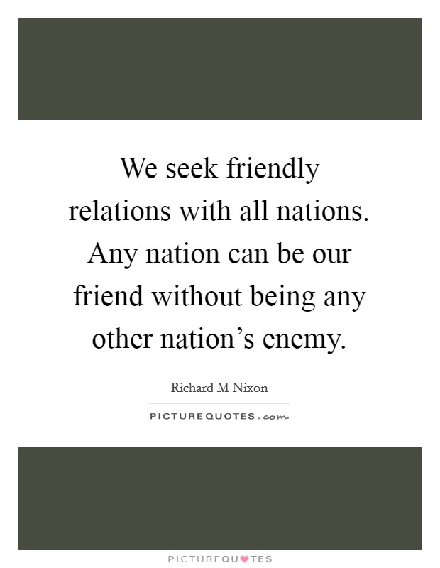 We seek friendly relations with all nations. Any nation can be our friend without being any other nation's enemy Picture Quote #1