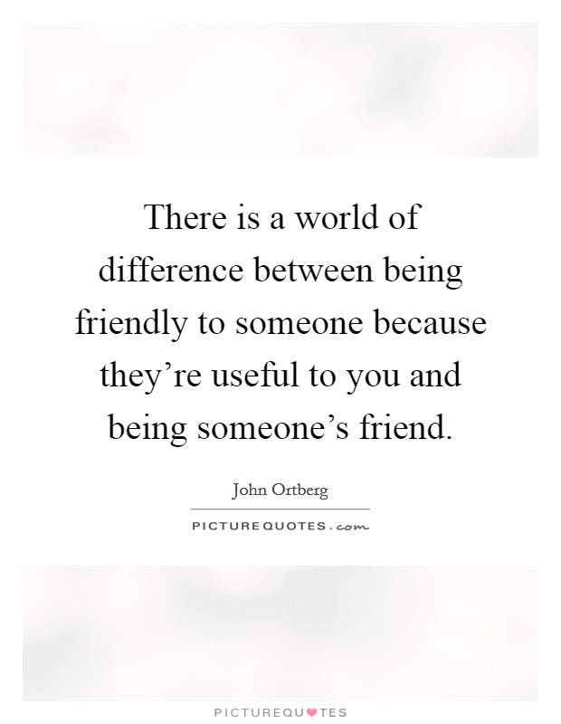 There is a world of difference between being friendly to someone because they're useful to you and being someone's friend Picture Quote #1