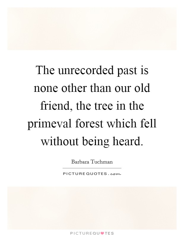 The unrecorded past is none other than our old friend, the tree in the primeval forest which fell without being heard. Picture Quote #1