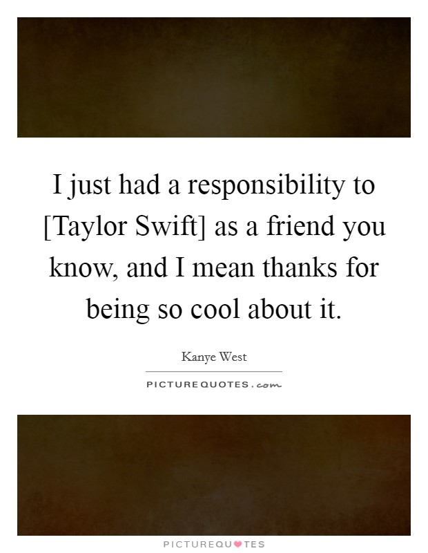 I just had a responsibility to [Taylor Swift] as a friend you know, and I mean thanks for being so cool about it Picture Quote #1