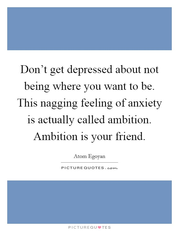 Don't get depressed about not being where you want to be. This nagging feeling of anxiety is actually called ambition. Ambition is your friend Picture Quote #1