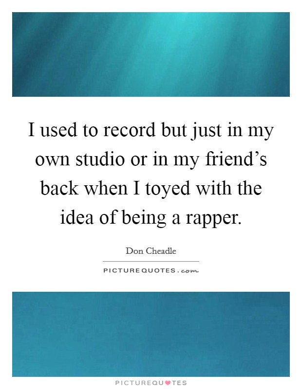 I used to record but just in my own studio or in my friend's back when I toyed with the idea of being a rapper Picture Quote #1
