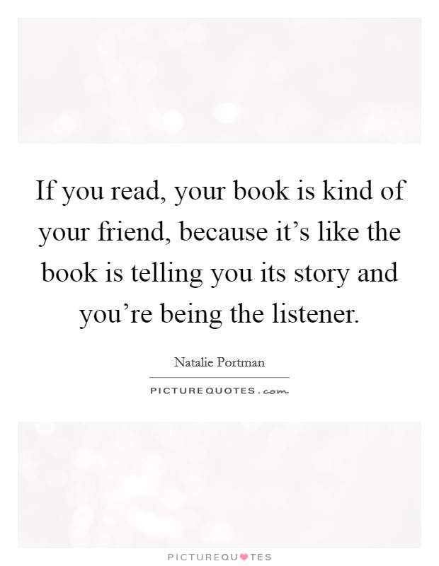 If you read, your book is kind of your friend, because it's like the book is telling you its story and you're being the listener Picture Quote #1