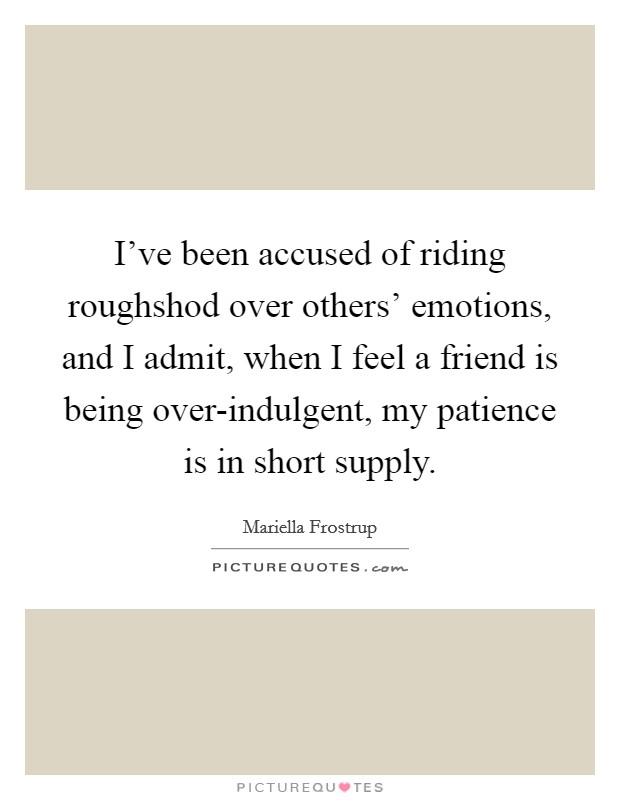 I've been accused of riding roughshod over others' emotions, and I admit, when I feel a friend is being over-indulgent, my patience is in short supply Picture Quote #1