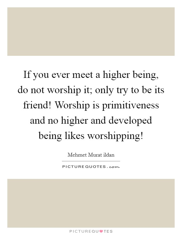 If you ever meet a higher being, do not worship it; only try to be its friend! Worship is primitiveness and no higher and developed being likes worshipping! Picture Quote #1