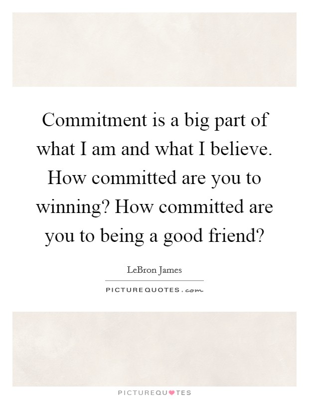 Commitment is a big part of what I am and what I believe. How committed are you to winning? How committed are you to being a good friend? Picture Quote #1