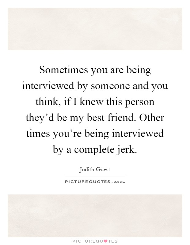 Sometimes you are being interviewed by someone and you think, if I knew this person they'd be my best friend. Other times you're being interviewed by a complete jerk Picture Quote #1