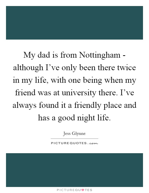 My dad is from Nottingham - although I've only been there twice in my life, with one being when my friend was at university there. I've always found it a friendly place and has a good night life Picture Quote #1