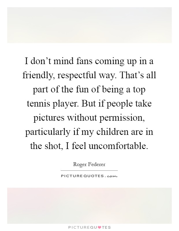 I don't mind fans coming up in a friendly, respectful way. That's all part of the fun of being a top tennis player. But if people take pictures without permission, particularly if my children are in the shot, I feel uncomfortable Picture Quote #1