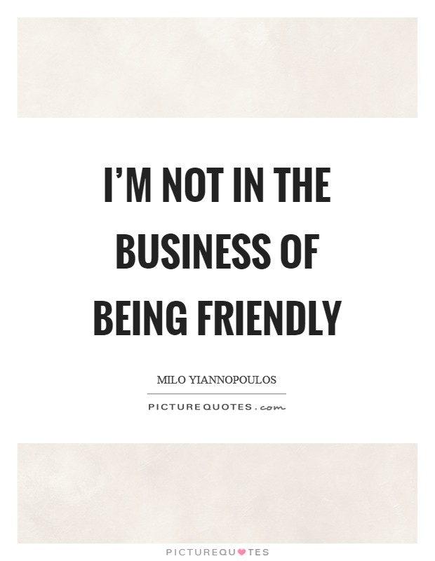 I'm not in the business of being friendly Picture Quote #1