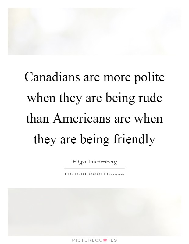 Canadians are more polite when they are being rude than Americans are when they are being friendly Picture Quote #1