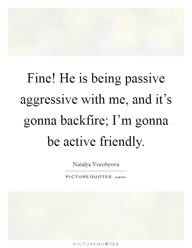 Fine! He is being passive aggressive with me, and it's gonna backfire; I'm gonna be active friendly Picture Quote #1
