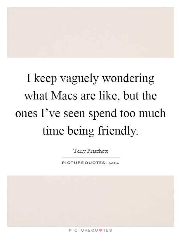 I keep vaguely wondering what Macs are like, but the ones I've seen spend too much time being friendly Picture Quote #1
