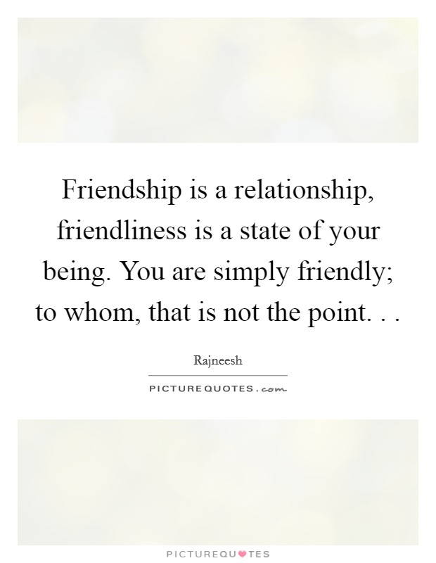 Friendship is a relationship, friendliness is a state of your being. You are simply friendly; to whom, that is not the point. .  Picture Quote #1