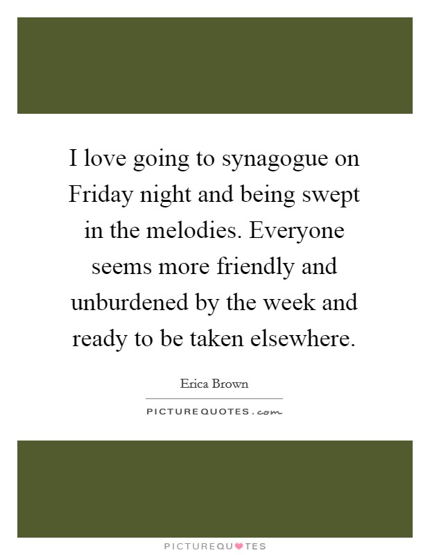 I love going to synagogue on Friday night and being swept in the melodies. Everyone seems more friendly and unburdened by the week and ready to be taken elsewhere Picture Quote #1
