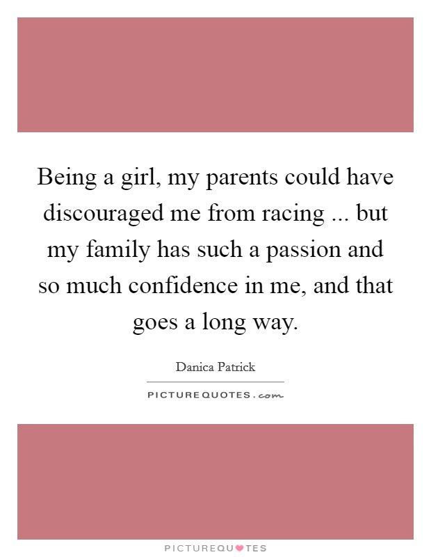Being a girl, my parents could have discouraged me from racing ... but my family has such a passion and so much confidence in me, and that goes a long way Picture Quote #1