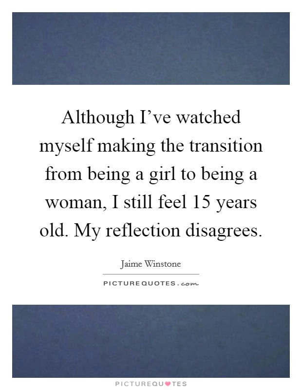 Although I've watched myself making the transition from being a girl to being a woman, I still feel 15 years old. My reflection disagrees Picture Quote #1
