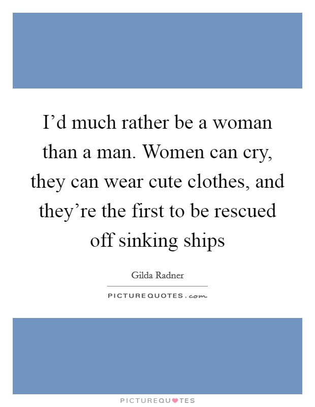 I'd much rather be a woman than a man. Women can cry, they can wear cute clothes, and they're the first to be rescued off sinking ships Picture Quote #1