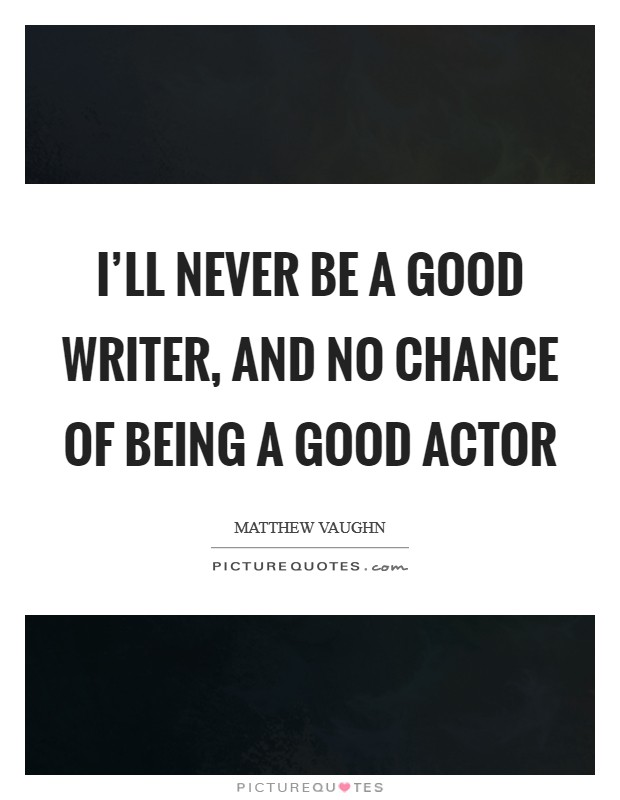 I'll never be a good writer, and no chance of being a good actor Picture Quote #1