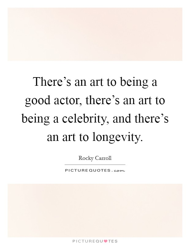 There's an art to being a good actor, there's an art to being a celebrity, and there's an art to longevity Picture Quote #1