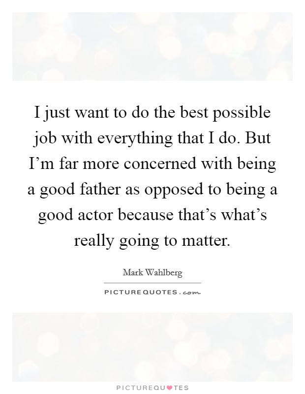 I just want to do the best possible job with everything that I do. But I'm far more concerned with being a good father as opposed to being a good actor because that's what's really going to matter Picture Quote #1