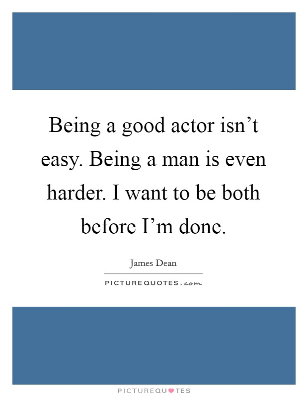 Being a good actor isn't easy. Being a man is even harder. I want to be both before I'm done Picture Quote #1