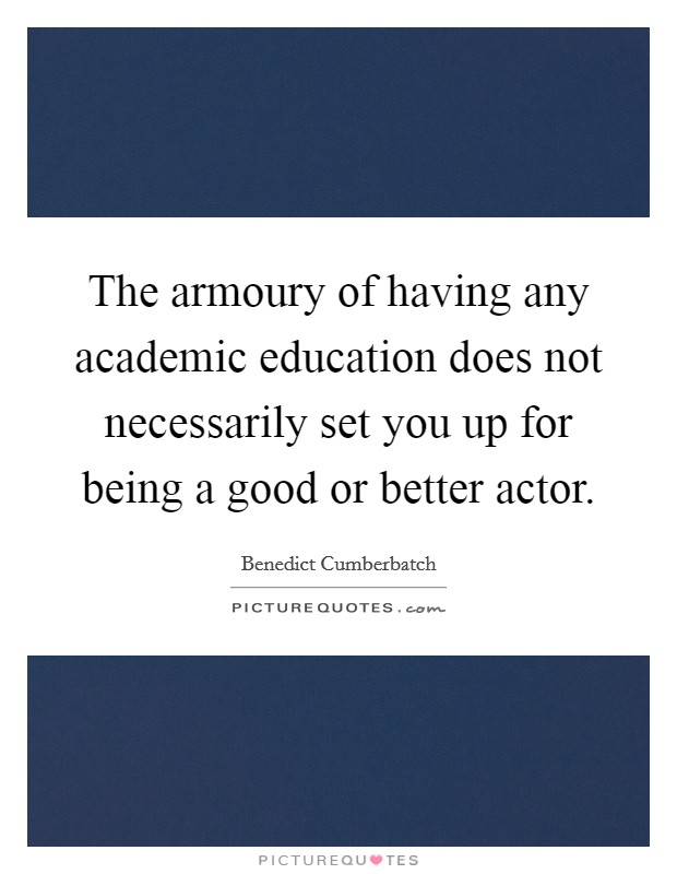 The armoury of having any academic education does not necessarily set you up for being a good or better actor Picture Quote #1