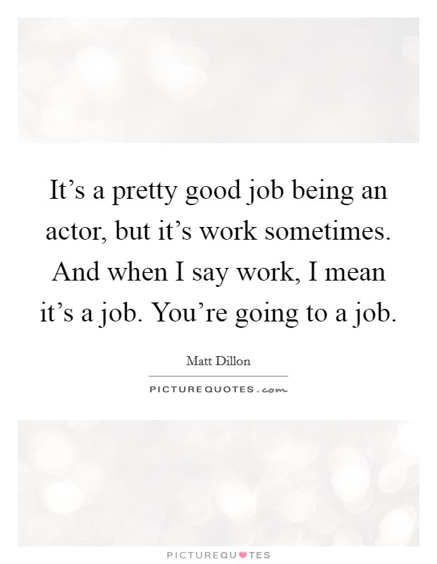 It's a pretty good job being an actor, but it's work sometimes. And when I say work, I mean it's a job. You're going to a job Picture Quote #1