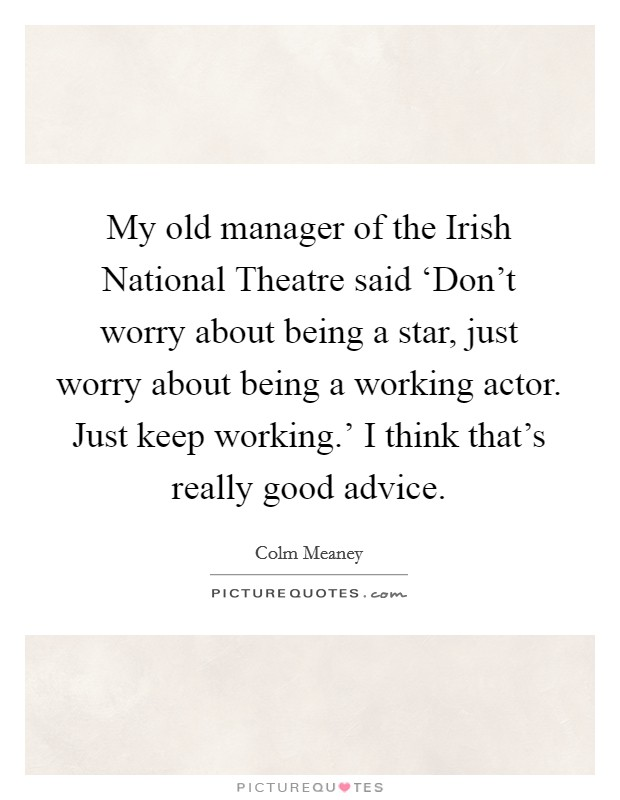 My old manager of the Irish National Theatre said 'Don't worry about being a star, just worry about being a working actor. Just keep working.' I think that's really good advice Picture Quote #1