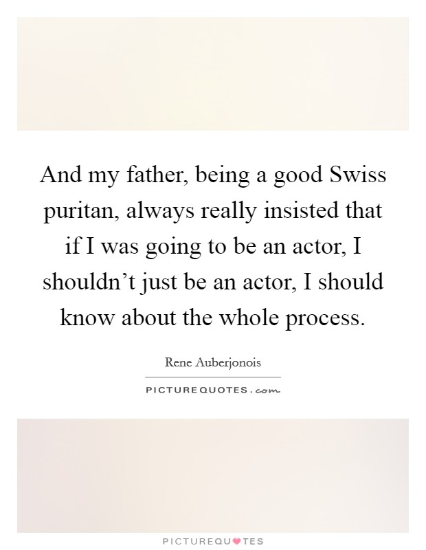 And my father, being a good Swiss puritan, always really insisted that if I was going to be an actor, I shouldn't just be an actor, I should know about the whole process Picture Quote #1