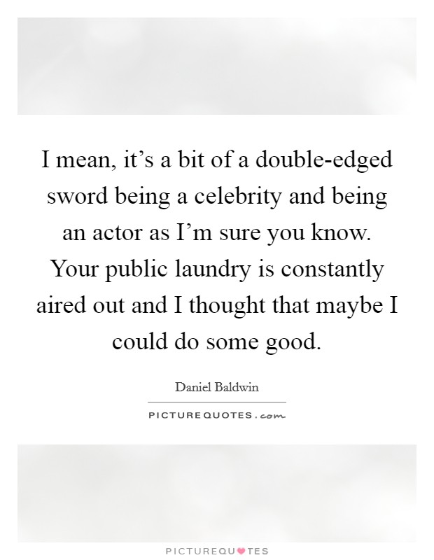 I mean, it's a bit of a double-edged sword being a celebrity and being an actor as I'm sure you know. Your public laundry is constantly aired out and I thought that maybe I could do some good Picture Quote #1