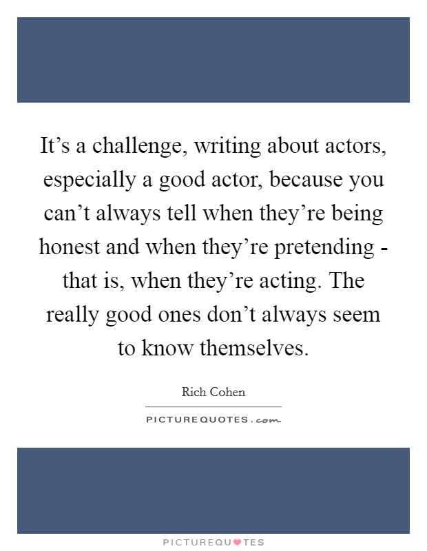 It's a challenge, writing about actors, especially a good actor, because you can't always tell when they're being honest and when they're pretending - that is, when they're acting. The really good ones don't always seem to know themselves Picture Quote #1