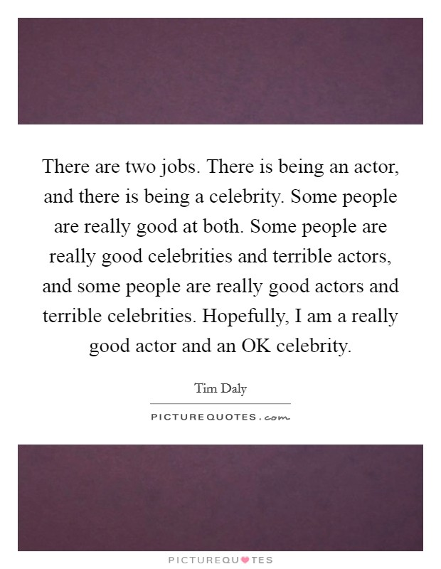 There are two jobs. There is being an actor, and there is being a celebrity. Some people are really good at both. Some people are really good celebrities and terrible actors, and some people are really good actors and terrible celebrities. Hopefully, I am a really good actor and an OK celebrity Picture Quote #1