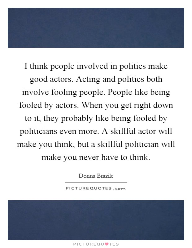 I think people involved in politics make good actors. Acting and politics both involve fooling people. People like being fooled by actors. When you get right down to it, they probably like being fooled by politicians even more. A skillful actor will make you think, but a skillful politician will make you never have to think Picture Quote #1